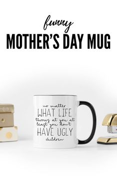 Hahaha! At least I don't have ugly kids! Funny Mother's Day mug!