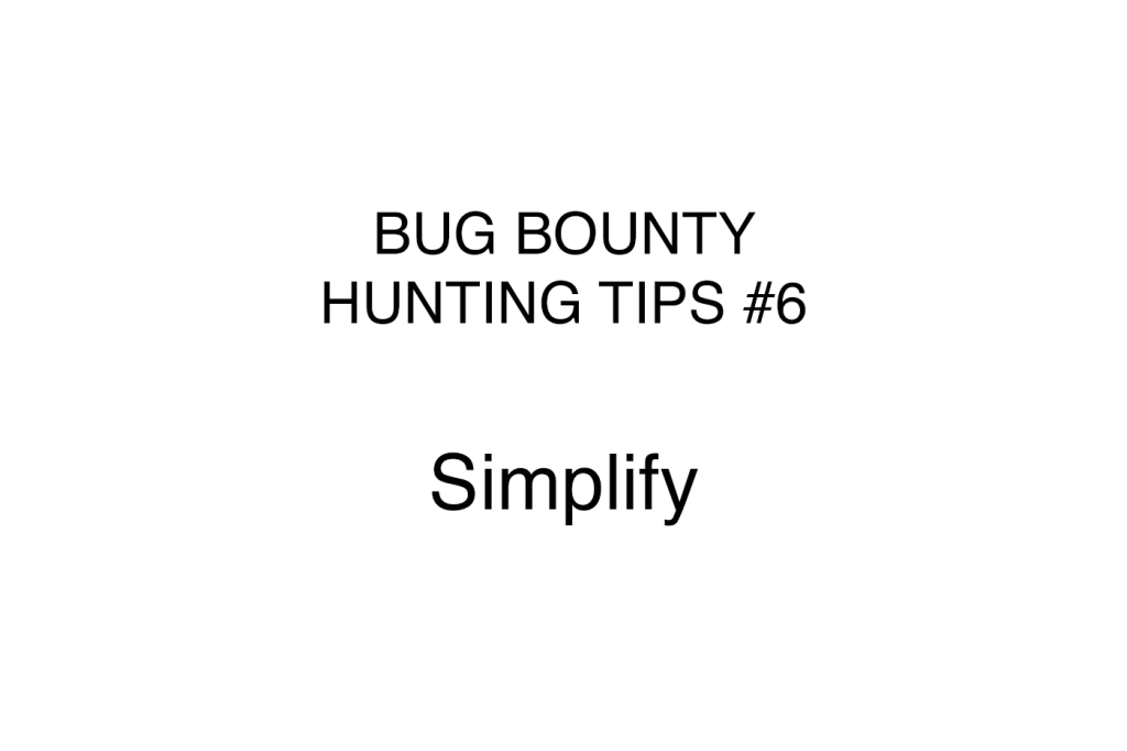 Bug bounty hunting tips #6 Simplify