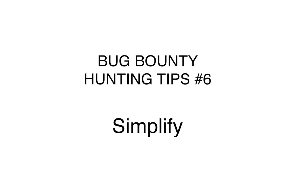 Bug bounty hunting tips #6 Simplify