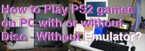 How to Play PS2 games on PC with or without Disc – Without Emulator?