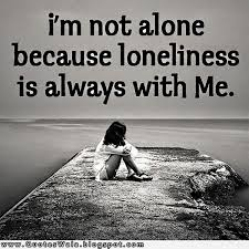 im not alone because lonliness is always with me