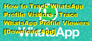 How to Track WhatsApp Profile Visitors – Trace WhatsApp Profile Viewers [Download App]