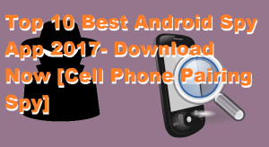 Top 10 Best Android Spy App 2017- Download Now [Cell Phone Pairing Spy]
