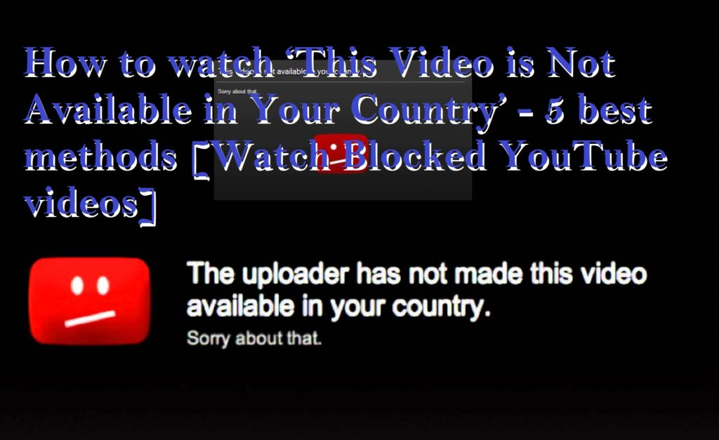 How to watch 'This Video is Not Available in Your Country' - 5 best methods [Watch Blocked YouTube videos]