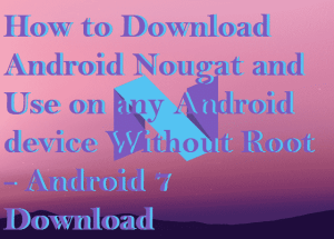 How to Download Android Nougat and Use on any Android device Without Root – Android 7 Download