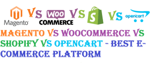 Magento vs WooCommerce vs Shopify vs OpenCart – Best E-Commerce Platform