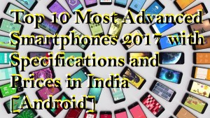 Top 10 Most Advanced Smartphones 2017 with Specifications and Prices in India [Android]