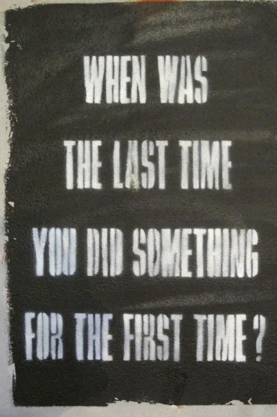 """When was the last time you did something for the first time?"