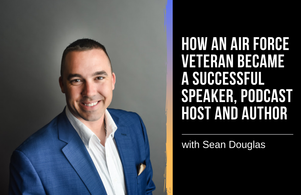 How Air Force Veteran Sean Douglas Became a Speaker, Podcast Host and Author