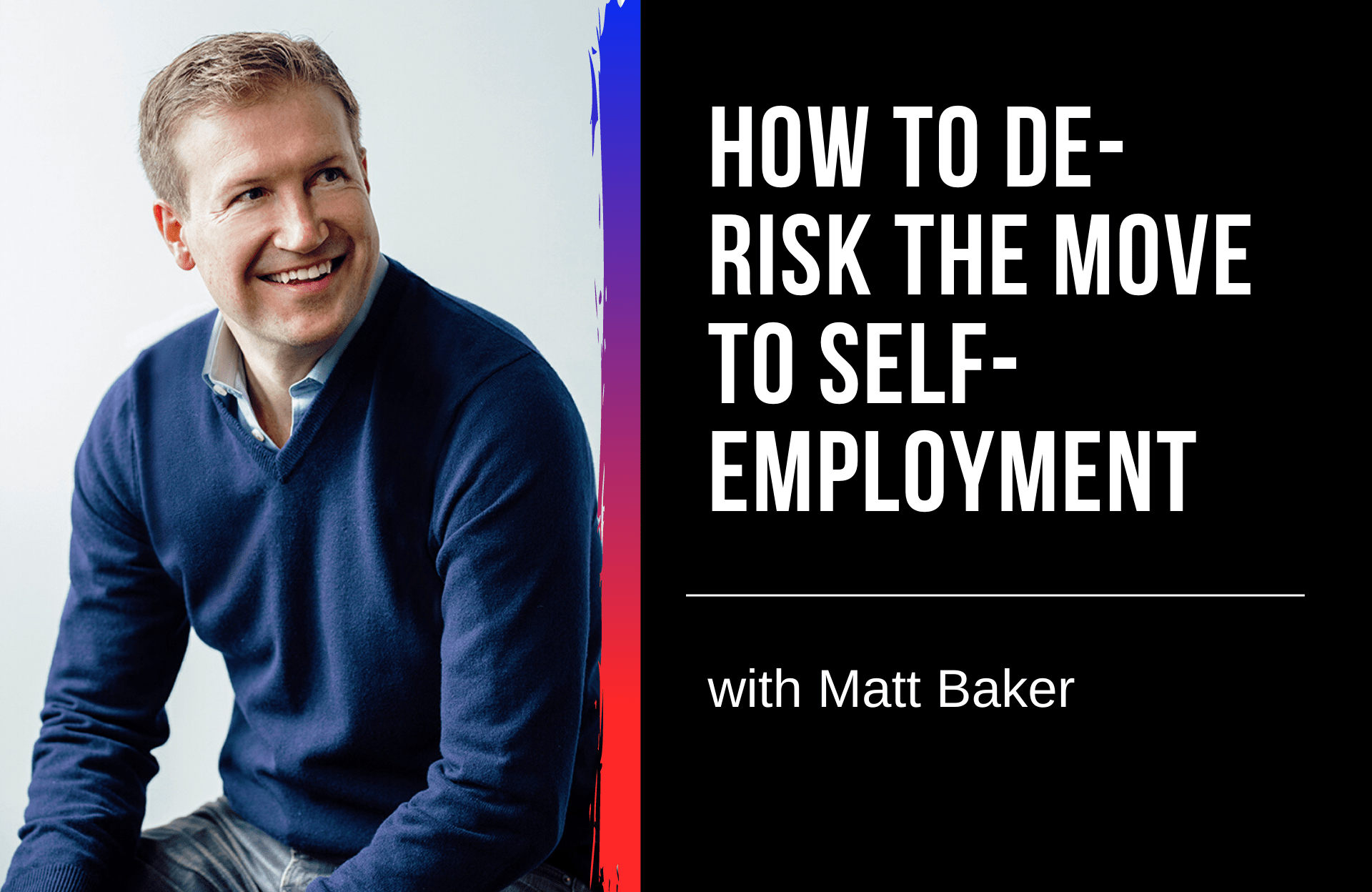 How to De-Risk the Move to Self-Employment with Matt Baker