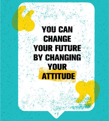 you can change your future by changing your attitude