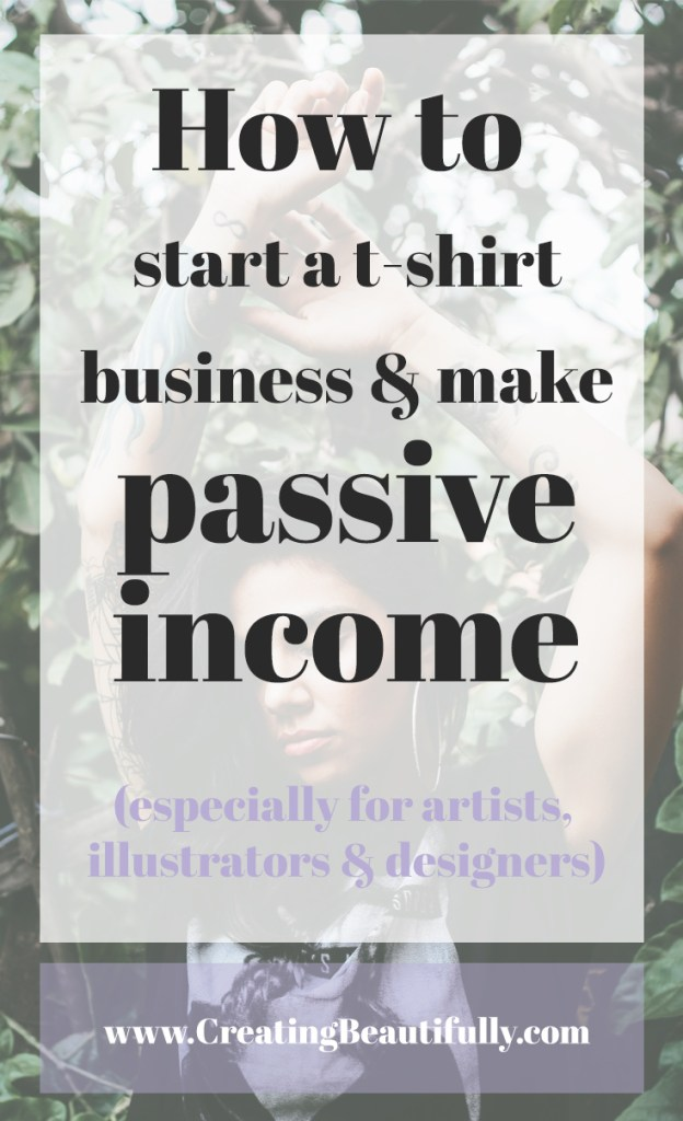 How to start a t-shirt business and make passive income (especially for artists, illustrators & designers) | www.CreatingBeautifully.com