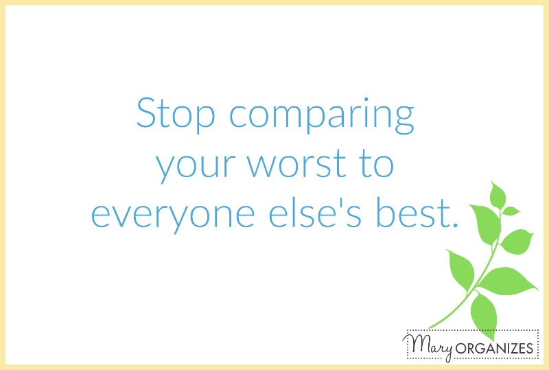 Stop comparing your worst to everyone elses best - mary organizes