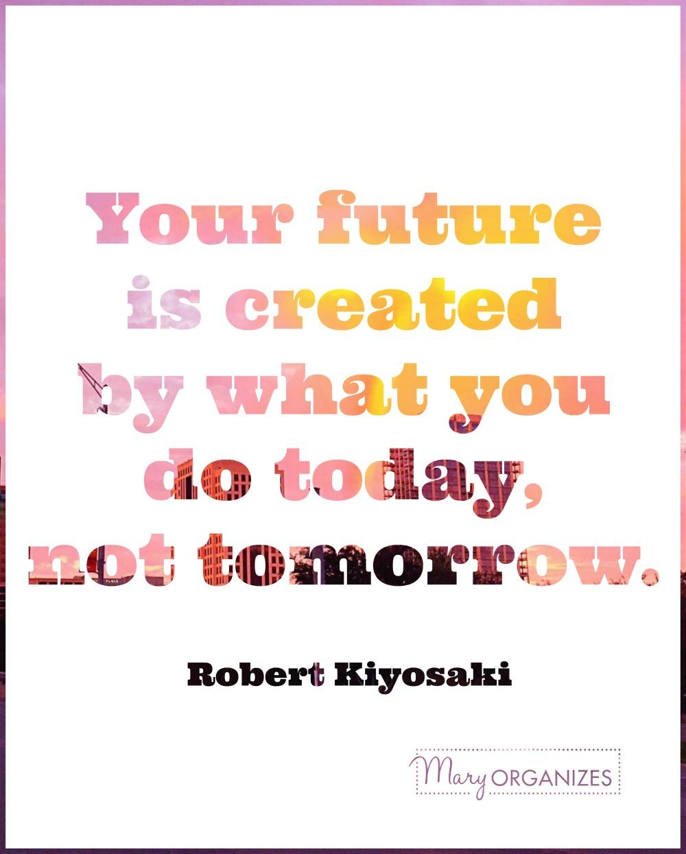 maryorganizes-your-future-is-created-by-what-you-do-today-not-tomorrow-robert-kiyosaki