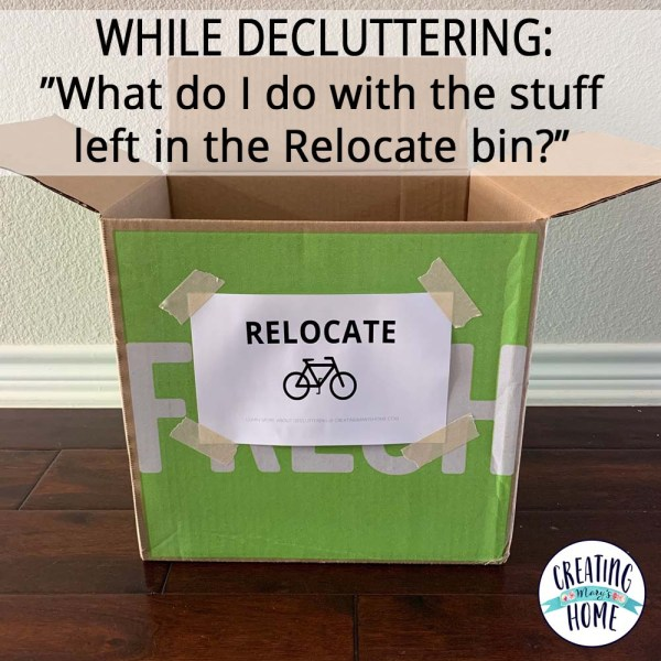 "While decluttering, ""What do I do with the stuff left in the Relocate bin?"""