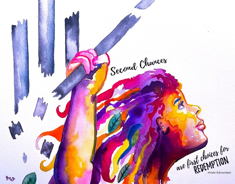 """Water color portrait of a women breaking apart bars with the quote, """" Second Chances are first choices for Redemption"""" – Kristen Edmundson, Kristen is currently serving Life Without Parole at SCI-Muncy. Artwork by Morgan Overton."""