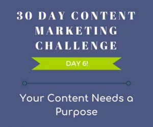 Your Content Needs a Purpose - 30 Day Content Marketing Challenge Day 6