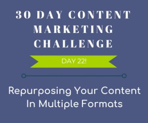 Repurposing Your Content in Multiple Formats. 30-Day Content Marketing Challenge Day 22!