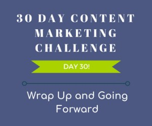 Wrap Up and Going Forward. 30-Day Content Marketing Challenge Day 30!