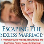 Escaping The Sexless Marriage: A Practical Manual to Bring Back Intimacy and Trust into a Passive Aggressive Marriage