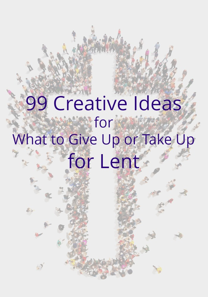 99 Creative Ideas for What to Give Up or Take Up for Lent