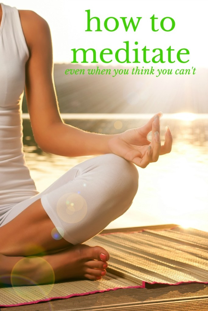 how to meditate even when you think you can't