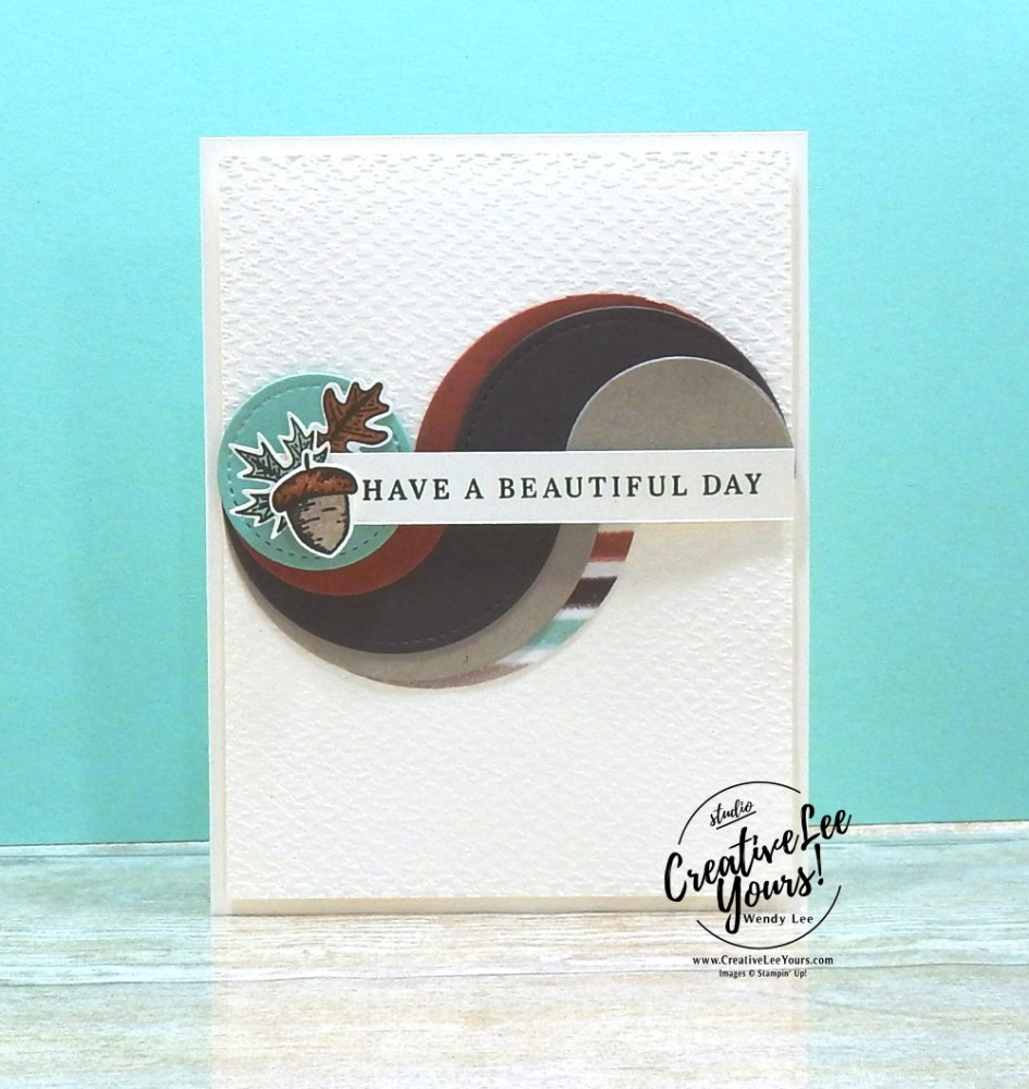 Layered Circles Beautiful Day by wendy lee, stampin up, stamping, SU, #creativeleeyours, creatively yours, creative-lee yours, #cardmaking #handmadecard #rubberstamps #stamping, friend, celebration, congratulations, thank you, hello, birthday, fall, autumn, layered circles technique, stamping, DIY, paper crafts, #papercrafting , #papercraftingsupplies, #papercraftingisfun , Facebook live, beautiful autumn stamp set, #makeacardsendacard ,#makeacardchangealife, ,#tutorial ,#tutorials, masculine card, fall leaves, acorn