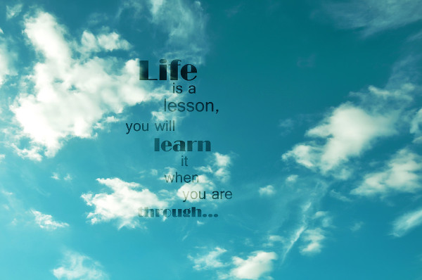 Life Is a Lesson You Will Learn It