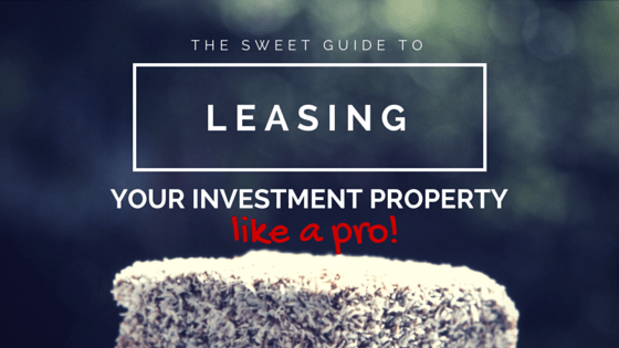 The Sweet Guide to Leasing Your Investment Property Like A Pro