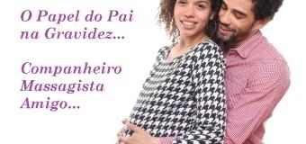 O Papel do Pai na Gravidez – Companheiro, Massagista, Amigo…