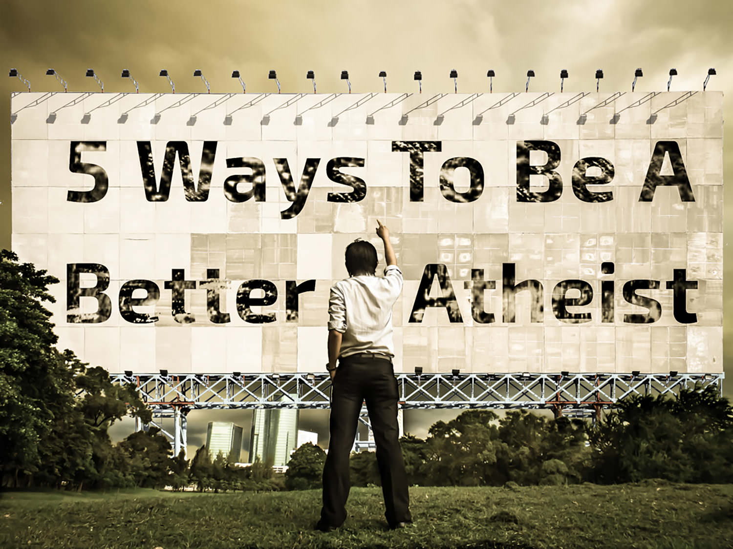 5 Ways to Be a Better Atheist: A Guide for Unbelievers