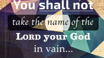 You shall not take the name of the Lord your God in vain. Exodus 20:7
