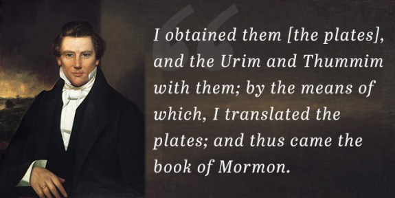"""""""I obtained them [the plates], and the Urim and Thummim with them; by the means of which, I translated the plates; and thus came the book of Mormon."""" —Joseph Smith"""