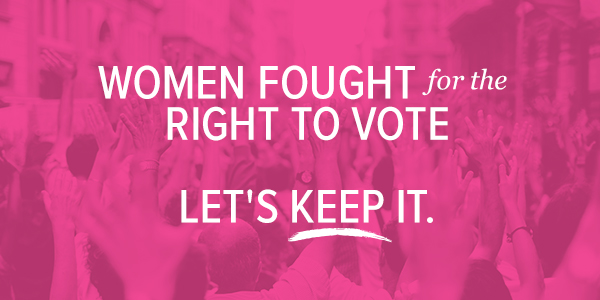 Women fought for the right to vote. Let's keep it.
