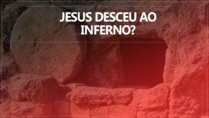 Jesus desceu ao inferno ?