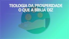 Teologia da Prosperidade – Entenda o que a Bíblia Diz Sobre Ela