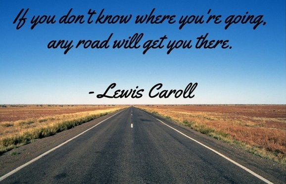 If you don't know where you're going,any road will get you there.- Lewis Caroll
