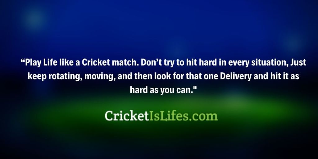 Play Life like a Cricket match. Don't try to hit hard in every situation, Just keep rotating, moving, and then look for that one Delivery and hit it as hard as you can.