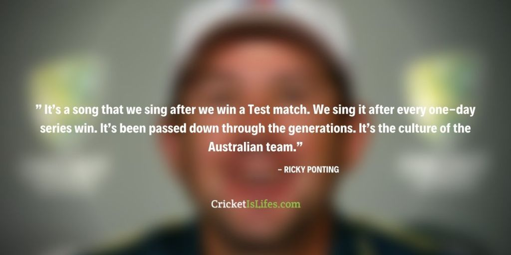 It's a song that we sing after we win a Test match. We sing it after every one-day series win. It's been passed down through the generations. It's the culture of the Australian team.