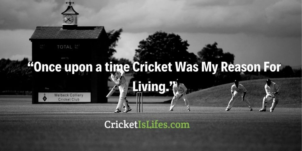 Once upon a time Cricket Was My Reason For Living.