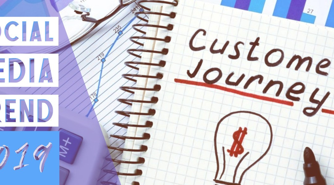 SOCIAL MEDIA TREND 2019 – CUSTOMER JOURNEY