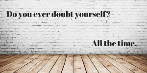 Do you ever doubt yourself_