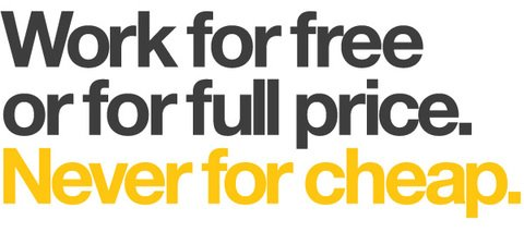 work for free or for full price. never for cheap