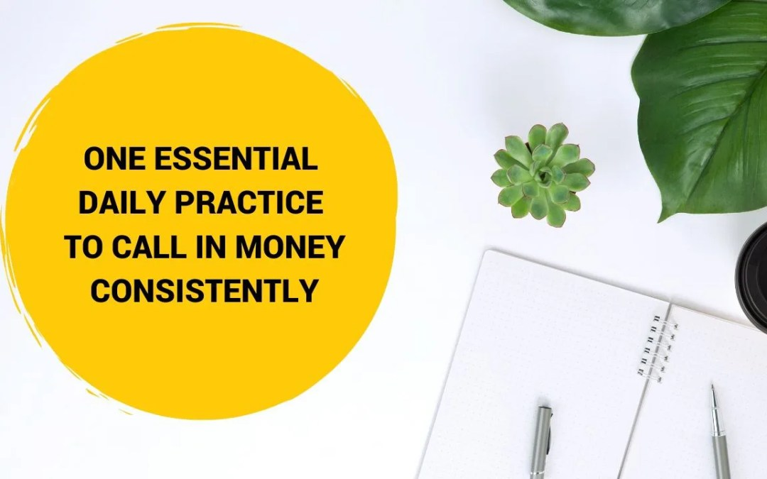 One Essential Daily Practice To Call In Money Consistently