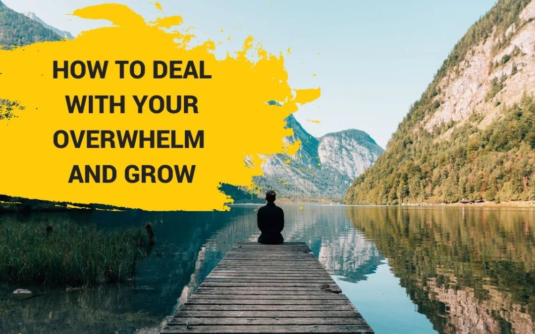 How To Deal With Your Overwhelm And Grow