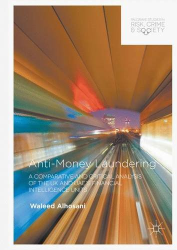 Anti-Money Laundering: A Comparative and Critical Analysis of the UK and UAE's Financial Intelligence Units (Palgrave Studies in Risk, Crime and Society)