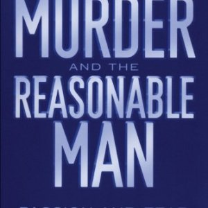 Murder and the Reasonable Man: Passion and Fear in the Criminal Courtroom (Critical America)