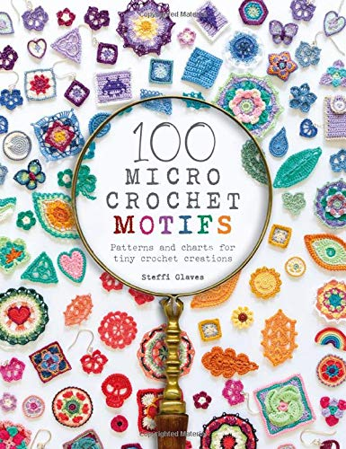 100 Micro Crochet Motifs Patterns and charts for tiny crochet creations by Steffi Glaves