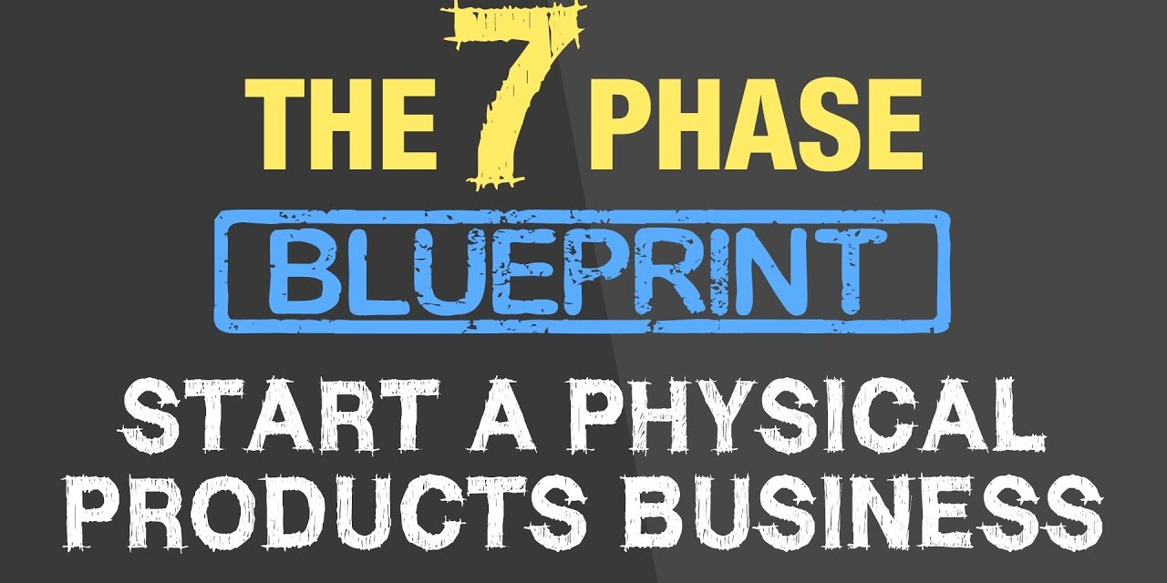 The 7 Phase Blueprint – Start a Physical Products Business