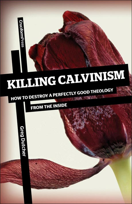 Killing Calvinism: How to Destroy a Perfectly Good Theology from the Inside, by Greg Dutcher